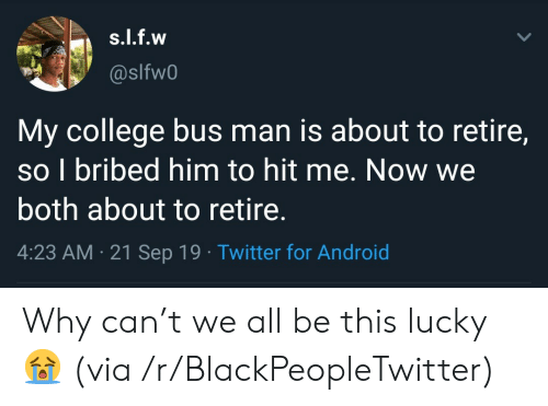 T We: s.l.f.w  @slfw0  My college bus man is about to retire,  so I bribed him to hit me. Now we  both about to retire.  4:23 AM 21 Sep 19 Twitter for Android Why can't we all be this lucky 😭 (via /r/BlackPeopleTwitter)