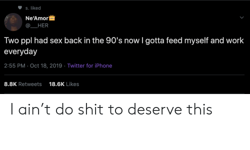 Iphone, Sex, and Shit: S. liked  Ne'Amor  HER  Two ppl had sex back in the 90's now I gotta feed myself and work  everyday  2:55 PM Oct 18, 2019 Twitter for iPhone  8.8K Retweets  18.6K Likes I ain't do shit to deserve this