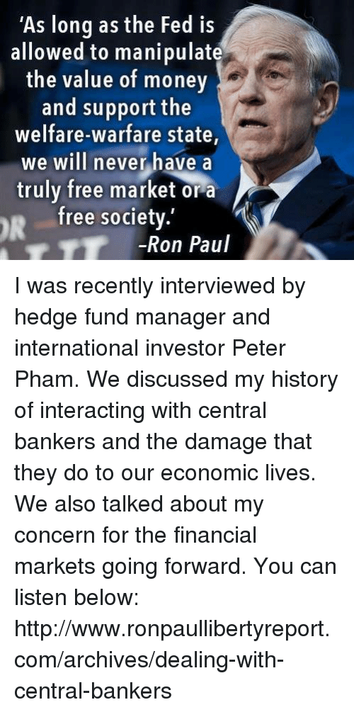 hedge fund: s long as the Fed is  allowed to manipulate  the value of money  and support the  welfare-warfare state,  we will never have a  truly free market or a  free society  -Ron Paul I was recently interviewed by hedge fund manager and international investor Peter Pham. We discussed my history of interacting with central bankers and the damage that they do to our economic lives. We also talked about my concern for the financial markets going forward. You can listen below:  http://www.ronpaullibertyreport.com/archives/dealing-with-central-bankers