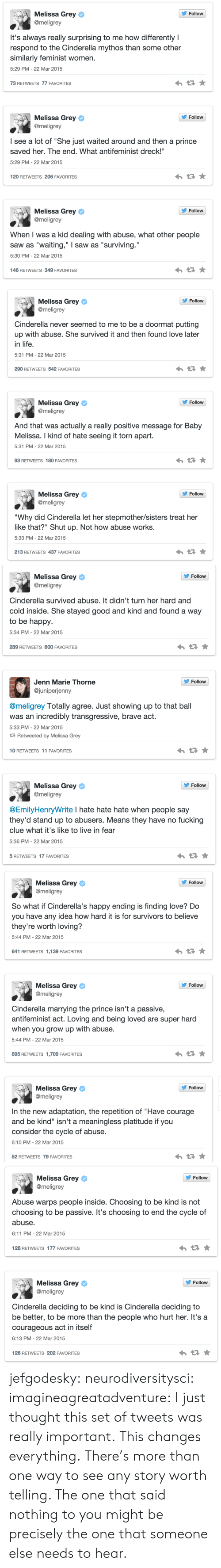 """jenn: s, Melissa Grey  Follow  @meligrey  It's always really surprising to me how differently I  respond to the Cinderella mythos than some other  similarly feminist women.  5:29 PM-22 Mar 2015  73 RETWEETS 77 FAVORITES  Follow  Melissa Grey  @meligrey  I see a lot of """"She just waited around and then a prince  saved her. The end. What antifeminist dreck!""""  5:29 PM-22 Mar 2015  120 RETWEETS 206 FAVORITES  s, Melissa Grey  Follow  @meligrey  When I was a kid dealing with abuse, what other people  saw as """"waiting,"""" I saw as """"surviving.""""  5:30 PM- 22 Mar 2015  146 RETWEETS 349 FAVORITES   Melissa Grey ф  @meligrey  ' Follow  Cinderella never seemed to me to be a doormat putting  up with abuse. She survived it and then found love later  in life  5:31 PM-22 Mar 2015  290 RETWEETS 542 FAVORITES  Follow  Melissa Grey ф  @meligrey  And that was actually a really positive message for Baby  Melissa. I kind of hate seeing it torn apart.  5:31 PM-22 Mar 2015  93 RETWEETS 180 FAVORITES  Follow  Melissa Grey ф  @meligrey  """"Why did Cinderella let her stepmother/sisters treat her  like that?"""" Shut up. Not how abuse works.  5:33 PM-22 Mar 2015  213 RETWEETS 437 FAVORITES   s, Melissa Grey  @meligrey  Follow  Cinderella survived abuse. It didn't turn her hard and  cold inside. She stayed good and kind and found a way  to be happy  5:34 PM- 22 Mar 2015  289 RETWEETS 600 FAVORITES  Follovw  Jenn Marie Thorne  @juniperjenny  @meligrey Totally agree. Just showing up to that ball  was an incredibly transgressive, brave act.  5:33 PM- 22 Mar 2015  Retweeted by Melissa Grey  10 RETWEETS 11 FAVORITES  s, Melissa Grey  Follow  @meligrey  @EmilyHenryWrite I hate hate hate when people say  they'd stand up to abusers. Means they have no fucking  clue what it's like to live in fear  5:36 PM- 22 Mar 2015  5 RETWEETS 17 FAVORITES   Follow  Melissa Grey ф  @meligrey  So what if Cinderella's happy ending is finding love? Do  you have any idea how hard it is for survivors to believe  they're worth lovi"""