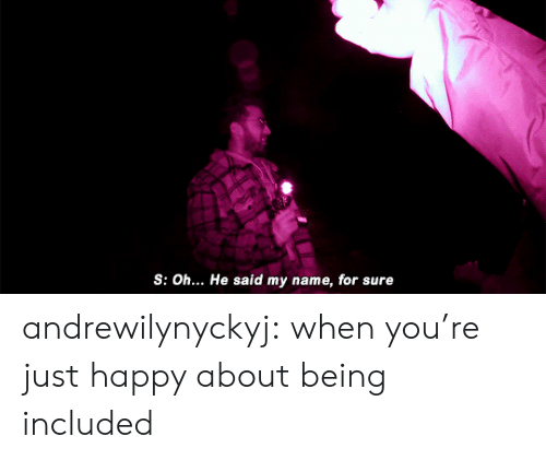 Tumblr, Blog, and Happy: S: Oh... He said my name, for sure andrewilynyckyj: when you're just happy about being included
