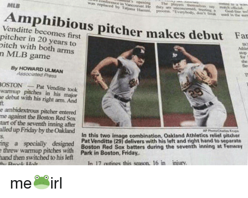 Friday, Mlb, and Boston Red Sox: s opning The  iens Haenpocess Every body, don's froak ed in the es  MLS  Amphibious pitcher makes debut Far  Venditte becomes firt  pitcher in 20 years to  itch with both arm:s  n MLB game  Atbles  she  de  By HOWARD ULMAN  Associated Press  OSTONPat Venditte took  warmup pitches in his major  e debut with his right arm. And  ft.  e ambidextrous pitcher entered  me against the Boston Red Sox  tart of the seventh inning after  alled up Friday by the Oakland  s.  In this two image combination, Oakland Athletics reliel pitcher  Pat Venditte (29) delivers with his left and right hand to separate  ing a specially designd  threw warmup pitches with Park in Boston, Friday.  and then switched to his left  In 17 cutings this season, 16 in injury
