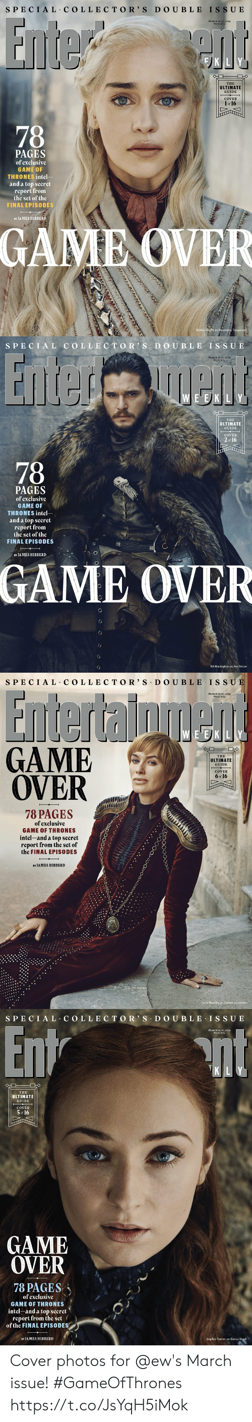 Cersei: S PECIAL COLLECTO R' S D O UBLE ISSU E  MARCH I5 22,2019  #1553/1554  THE  ULTIMATE  GUIDE  COVER  1 or 16  PAGES  of exclusíve  GAME OF  THRONES intel-  and a top secret  report from  the set of the  FINAL EPISODES  BY JAMES HIBBERD  GAME OVER  Emilia C  e as Daenerys Targar   SPECI AL COLLEC TOR S D O UBLE IS SUE  MARCH I5/22,2019  #15531155  E EK LY  THE  ULTIMATE  GUIDE  COVER  2  of 16  78  PAGES  of exclusíve  GAME 0  THRONES intel  and a top secret  report from  the set of the  FINAL EPISODES  8  BY JA MES HIBBERD  GAME OVER  Kit Harington as Jon Snow   SPECIAL C OLLE CTOR' S DO UBLE IS SU  MARCH 15/22,2019  #1553/1554  EVE)KILY  GAME  OVER  THE  ULTIMATIE  GUIDE  COVER  6 of 16  017  78 PAGES  of exclusíve  GAME OF THRONES  íntel-and a top secret/  report from the set of  the FINAL EPISODES  BY JAMES HIBBERD  Lena Headey as Cersei Lannister   S PECIAL COLLEC TOR' S D O U BLE ISSUE  MARCH 15/22,2019  #15531554  K LY  THE  ULTIMATE  GUIDE  COVER  5 16  GAME  OVER  78 PAGES、  of exclusíve  GAME OF THRONES  intel-and a top secret  report from the set  of the FINAL EPISODES  BY JAMES HIBBERD  Sophie Turner as Sansa Stark Cover photos for @ew's March issue! #GameOfThrones https://t.co/JsYqH5iMok