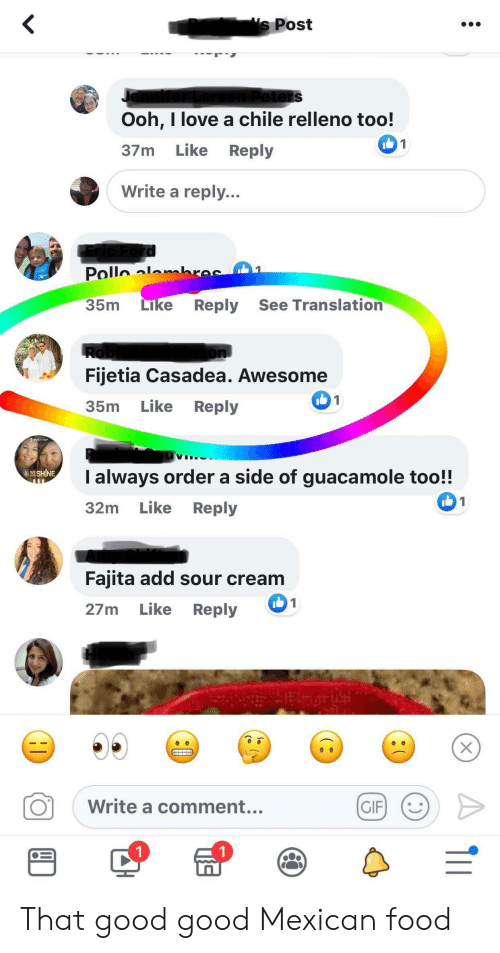 Facepalm, Food, and Gif: s Post  eters  Ooh, I love a chile relleno too!  1  Like  Reply  37m  Write a reply...  Ford  Pollo al bres  35m  Like  Reply See Translation  Rob  Fijetia Casadea. Awesome  1  Like  Reply  35m  I always order a side of guacamole too!!  AWESHINE  1  Like  32m  Reply  Fajita add sour cream  1  Like Reply  27m  Write a comment...  GIF  1  X That good good Mexican food