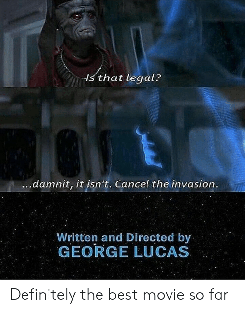 George Lucas: s that legal?  damnit, it isn't. Cancel the invasion  Written and Directed by  GEORGE LUCAS Definitely the best movie so far