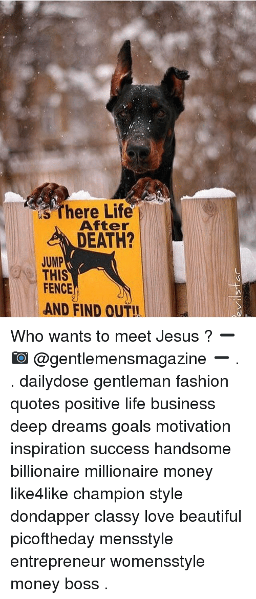 Positive Life: s There Life  After  DEATH?  JUMP  THIS  FENCE  AND FIND OUT!I Who wants to meet Jesus ? ➖ 📷 @gentlemensmagazine ➖ . . dailydose gentleman fashion quotes positive life business deep dreams goals motivation inspiration success handsome billionaire millionaire money like4like champion style dondapper classy love beautiful picoftheday mensstyle entrepreneur womensstyle money boss .