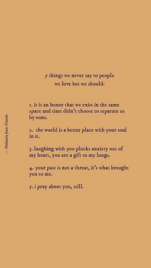 Love, Anxiety, and Heart: s things we never say to people  we love but we should:  I. it is an honor that we exist in the same  space and time didn't choose to separate us  by eons.  2. the world is a better place with your soul  in it.  3. laughing with you plucks anxiety out of  my heart, you are a gift to my lungs.  your past is not a threat, it's what brought  you to me.  s. i pray about you, still.