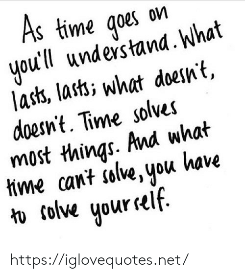 lass: S time qoes on  youtll undes tand. What  lass, lasti what doesnt,  doesnt. Time solves  most things. And what  tme cant islive, you kave  1  colve uur self https://iglovequotes.net/