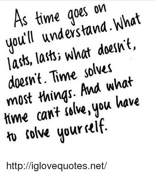 lass: S time qoes on  youtll unes tand. What  lass, lasti what doesnt,  doesnt. Time solves  most things. And what  tme cant islive, you kave  1  colve uur self http://iglovequotes.net/