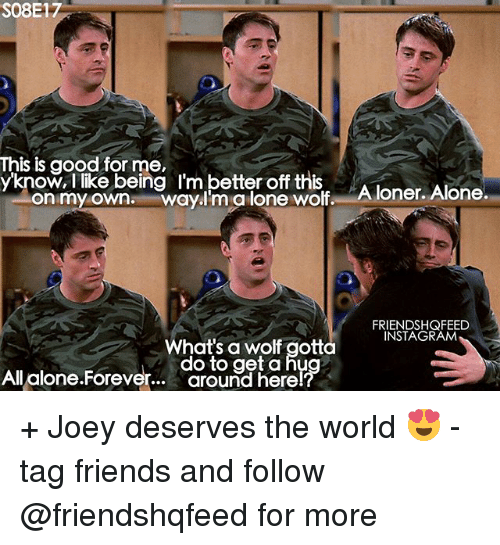 Aloner: S08E17  This is good for me,  know, I like being I'm better off this  Aloner, Alone  On my own. Wayal lone wolf. FRIENDSHQFEED  INSTA GRAM  What's a wolf gotta  do to get a hu  All alone.Foreve  around here + Joey deserves the world 😍 - tag friends and follow @friendshqfeed for more