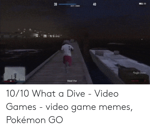 Wasted Gta: S61 20  39  40  Panpe Cen  Steal the 10/10 What a Dive - Video Games - video game memes, Pokémon GO