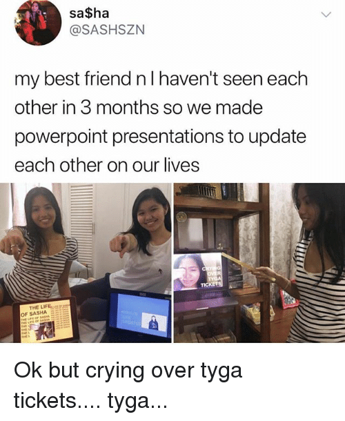 Best Friend, Crying, and Life: sa$ha  @SASHSZN  my best friend nl haven't seen each  other in 3 months so we made  powerpoint presentations to update  each other on our lives  TICKETS  THE LIFE  OF SASHA  r  THE L Ok but crying over tyga tickets.... tyga...