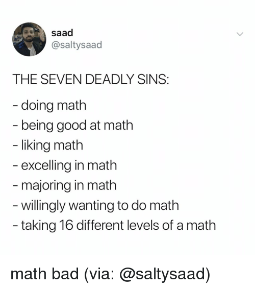 Bad, Good, and Math: saad  @saltysaad  THE SEVEN DEADLY SINS  - doing math  being good at math  liking math  excelling in math  majoring in math  - willingly wanting to do math  taking 16 different levels of a math math bad (via: @saltysaad)