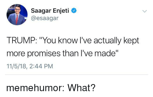 """Tumblr, Blog, and Http: Saagar Enjeti  @esaagar  TRUMP: """"You know l've actually kept  more promises than I've made""""  11/5/18, 2:44 PM memehumor:  What?"""