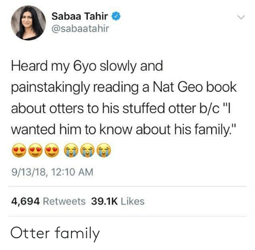 """Family, Otters, and Book: Sabaa Tahir  @sabaatahir  Heard my 6yo slowly and  painstakingly reading a Nat Geo book  about otters to his stuffed otter b/c """"I  wanted him to know about his family.""""  9/13/18, 12:10 AM  4,694 Retweets 39.1K Likes Otter family"""