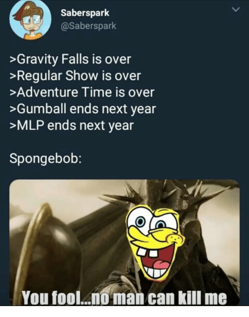 mlp: Saberspark  @Saberspark  >Gravity Falls is over  >Regular Show is over  >Adventure Time is over  >Gumball ends next year  >MLP ends next year  Spongebob:  You fool... man can kill me