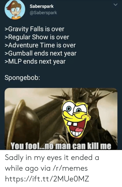 mlp: Saberspark  @Saberspark  >Gravity Falls is over  >Regular Show is over  >Adventure Time is over  >Gumball ends next year  >MLP ends next year  Spongebob:  You fool... man can kill me Sadly in my eyes it ended a while ago via /r/memes https://ift.tt/2MUe0MZ