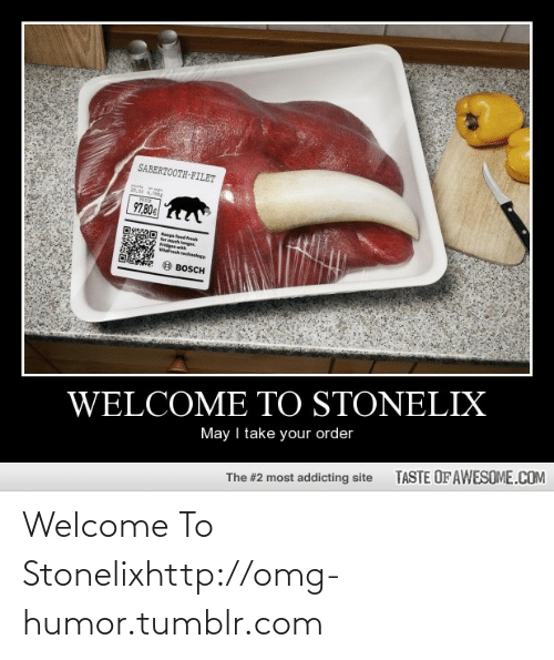 sabertooth: SABERTOOTH-FILET  20.34.7e  97,80  fermech longger  Fridges wh  Vresh tenlegy  BOSCH  WELCOME TO STONELIX  May I take your order  TASTE OF AWESOME.COM  The #2 most addicting site Welcome To Stonelixhttp://omg-humor.tumblr.com