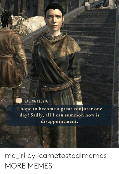 Dank, Memes, and Target: SABINA CLOVIA  I hope to become a great conjurer one  day! Sadly, allI can summon now is  disappointment. me_irl by icametostealmemes MORE MEMES