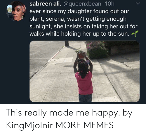 Ali, Dank, and Memes: sabreen ali. @queenxbean 10h  ever since my daughter found out our  plant, serena, wasn't getting enough  sunlight, she insists on taking her out for  walks while holding her up to the sun.  her up to the sun. This really made me happy. by KingMjolnir MORE MEMES