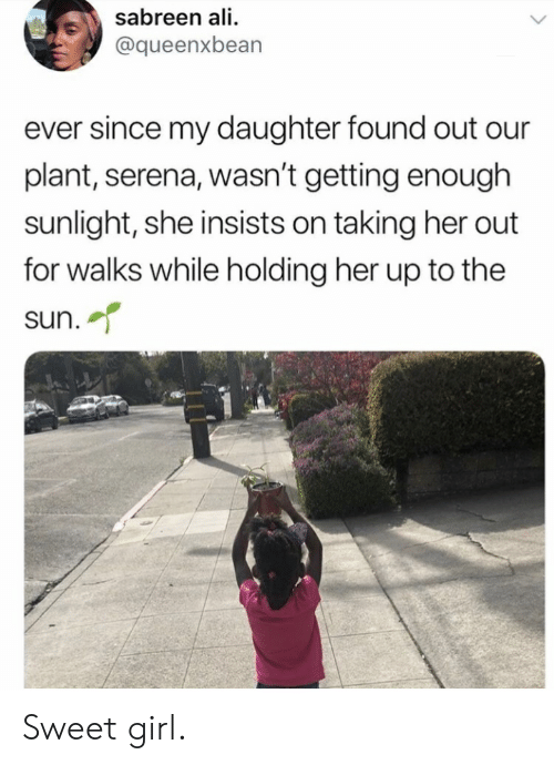 Ali, Girl, and Her: sabreen ali  @queenxbean  ever since my daughter found out our  plant, serena, wasn't getting enough  sunlight, she insists on taking her out  for walks while holding her up to the  sun. Sweet girl.