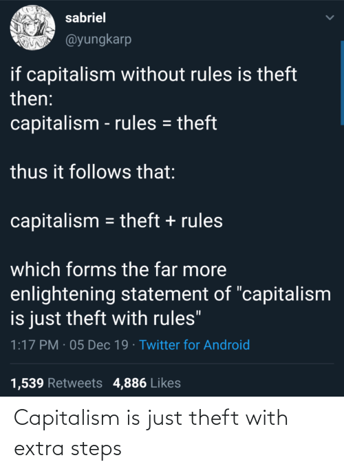"""Android, Twitter, and Capitalism: sabriel  @yungkarp  if capitalism without rules is theft  then:  capitalism - rules = theft  thus it follows that:  capitalism = theft + rules  which forms the far more  enlightening statement of """"capitalism  is just theft with rules""""  1:17 PM · 05 Dec 19 · Twitter for Android  1,539 Retweets 4,886 Likes Capitalism is just theft with extra steps"""