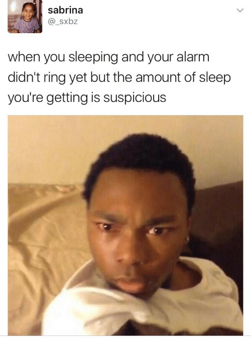 Suspicious: sabrina  @_sxbz  when you sleeping and your alarm  didn't ring yet but the amount of sleep  you're getting is suspicious