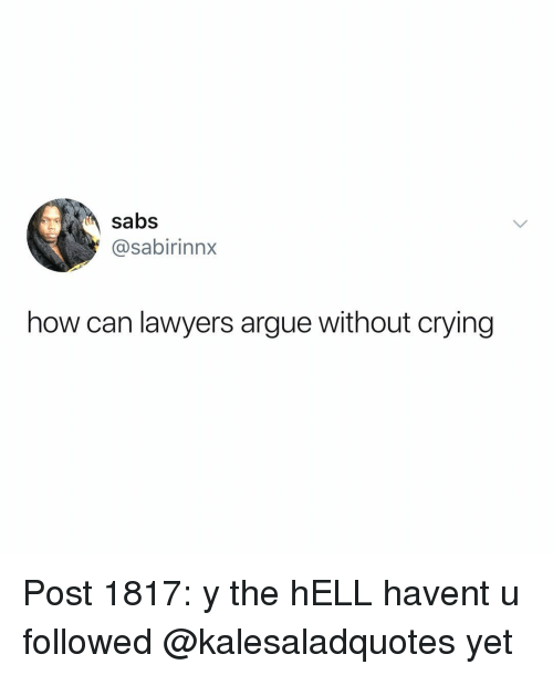 Arguing, Crying, and Memes: sabs  @sabirinnx  how can lawyers argue without crying Post 1817: y the hELL havent u followed @kalesaladquotes yet