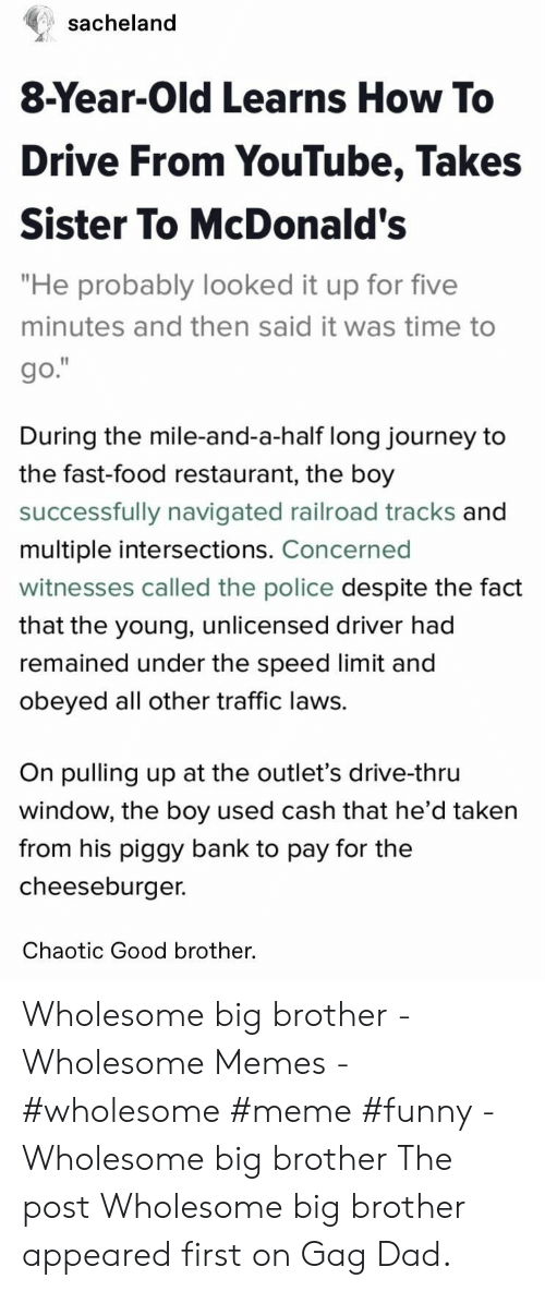 """Memes Wholesome: sacheland  8-Year-Old Learns How To  Drive From YouTube, Takes  Sister To McDonald's  """"He probably looked it up for five  minutes and then said it was time to  go.""""  During the mile-and-a-half long journey to  the fast-food restaurant, the boy  successfully navigated railroad tracks and  multiple intersections. Concerned  witnesses called the police despite the fact  that the young, unlicensed driver had  remained under the speed limit and  obeyed all other traffic laws.  On pulling up at the outlet's drive-thru  window, the boy used cash that he'd taken  from his piggy bank to pay for the  cheeseburger.  Chaotic Good brother. Wholesome big brother - Wholesome Memes - #wholesome #meme #funny - Wholesome big brother The post Wholesome big brother appeared first on Gag Dad."""