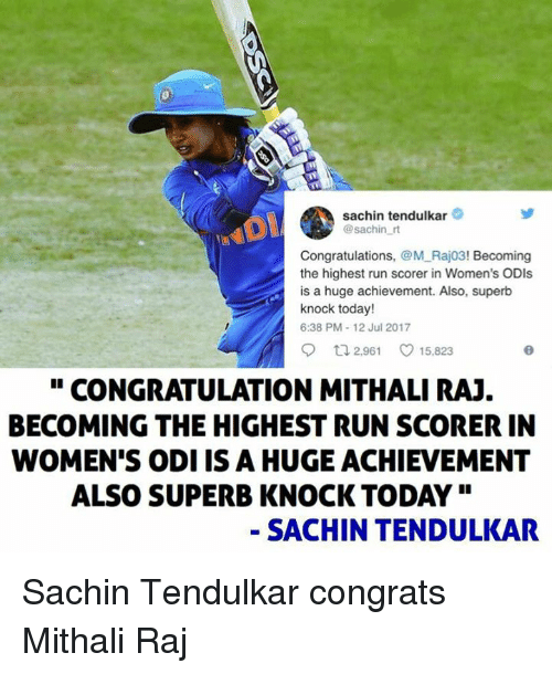 "congratulation: sachin tendulkar  @sachin r  Congratulations, @M Raj03! Becoming  the highest run scorer in Women's ODIs  is a huge achievement. Also, superb  knock today!  6:38 PM-12 Jul 2017  o 2961 ㅇ 15.823  "" CONGRATULATION MITHALI RAJ  BECOMING THE HIGHEST RUN SCORER IN  WOMEN'S ODI IS A HUGE ACHIEVEMENT  ALSO SUPERB KNOCK TODAY""  - SACHIN TENDULKAR Sachin Tendulkar congrats Mithali Raj"