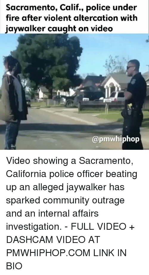 altercation: Sacramento, Calif., police under  fire after violent altercation with  jaywalker caught on video  @pm whiphop Video showing a Sacramento, California police officer beating up an alleged jaywalker has sparked community outrage and an internal affairs investigation. - FULL VIDEO + DASHCAM VIDEO AT PMWHIPHOP.COM LINK IN BIO