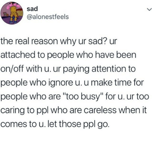"""The Real, Time, and Sad: sad  @alonestfeels  the real reason why ur sad? ur  attached to people who have been  on/off with u. ur paying attention to  people who ignore u. u make time for  people who are """"too busy"""" for u. ur too  caring to ppl who are careless when it  comes to u. let those ppl go."""