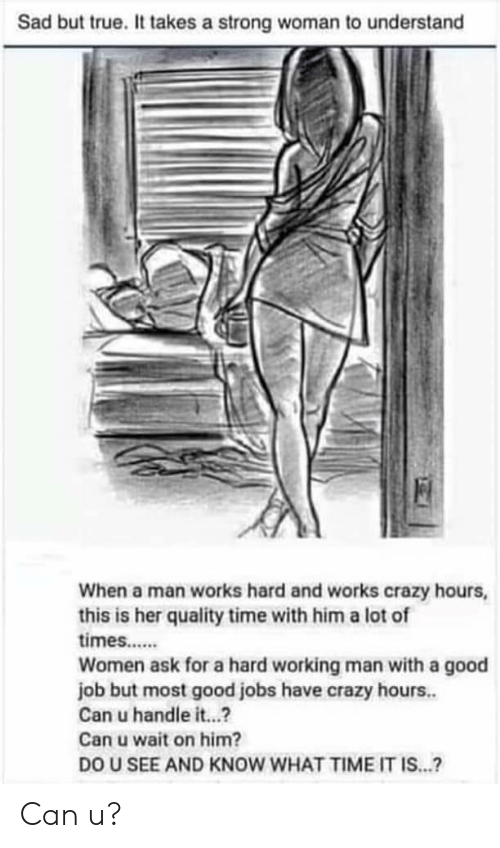 Crazy, True, and Good: Sad but true. It takes a strong woman to understand  When a man works hard and works crazy hours,  this is her quality time with him a lot of  times.....  Women ask for a hard working man with a good  job but most good jobs have crazy hours.  Can u handle it...?  Can u wait on him?  DO U SEE AND KNOW WHAT TIME IT IS...? Can u?