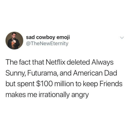 American Dad, Anaconda, and Dad: sad cowboy emoji  @TheNewEternity  The fact that Netflix deleted Always  Sunny, Futurama, and American Dad  but spent $100 million to keep Friends  makes me irrationally angry