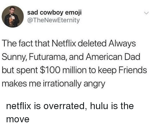 American Dad, Anaconda, and Dad: sad cowboy emoji  @TheNewEternity  The fact that Netflix deleted Always  Sunny, Futurama, and American Dad  but spent $100 million to keep Friends  makes me irrationally angry netflix is overrated, hulu is the move