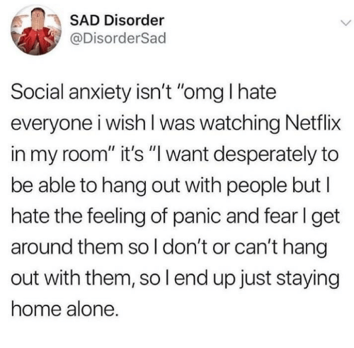 """Staying Home: SAD Disorder  @DisorderSad  Social anxiety isn't """"omg I hate  everyone i wish l was watching Netflix  in my room"""" it's """"l want desperately to  be able to hang out with people but l  hate the feeling of panic and fer l get  around them so l don't or can't hang  out with them, so l end up just staying  home alone."""