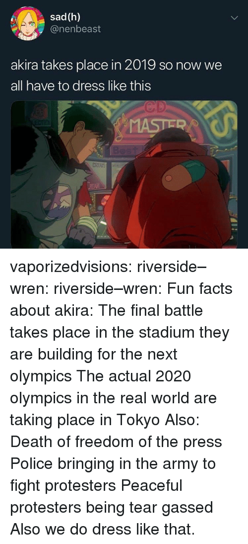 Facts, Police, and Tumblr: sad (h)  @nenbeast  akira takes place in 2019 so now we  all have to dress like this  Cp vaporizedvisions: riverside–wren:  riverside–wren:   Fun facts about akira: The final battle takes place in the stadium they are building for the next olympics The actual 2020 olympics in the real world are taking place in Tokyo   Also: Death of freedom of the press Police bringing in the army to fight protesters Peaceful protesters being tear gassed   Also we do dress like that.