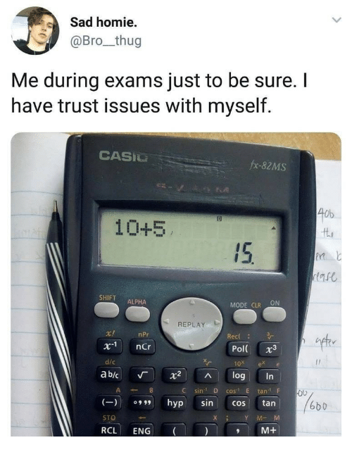 "Homie, Thug, and Sad: Sad homie  @Bro_thug  Me during exams just to be sure. I  have trust issues with myself.  CASIU  fx-82MS  40b  10+5  SHIFT ALPHA  MODE CLR ON  REPLAY  ift  r!  x1 nCr  d/c  ab/c 「 X2 ^ log  nPr  Rec  Pol 3  10x ex e  C sin D cos"" E tanF  (9hyp sincos tan  STO  RCL ENG  6b b  XY MM  M+"
