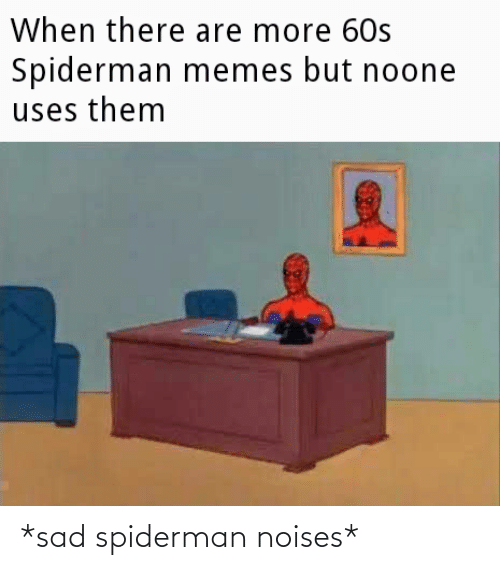 Sad: *sad spiderman noises*