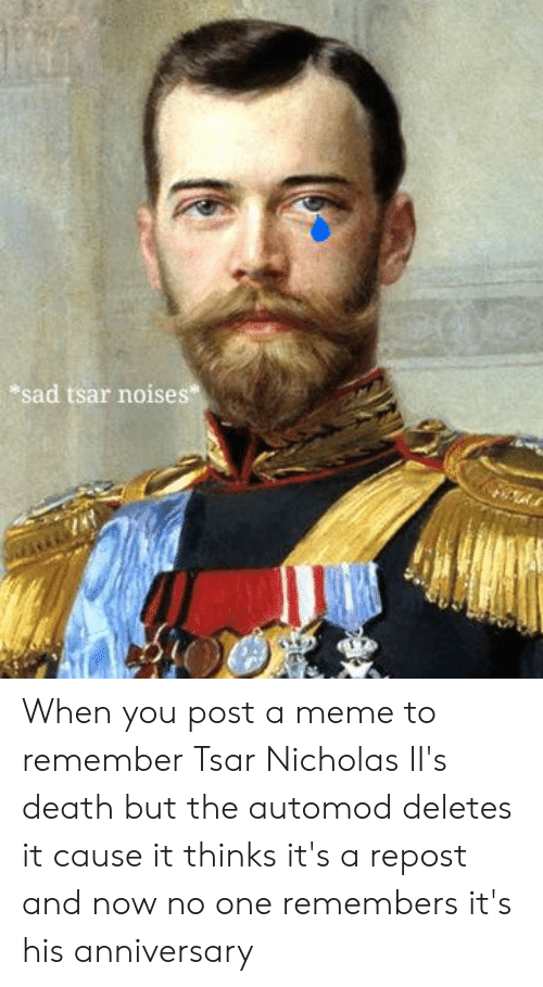 Meme, Death, and History: sad tsar noises When you post a meme to remember Tsar Nicholas II's death but the automod deletes it cause it thinks it's a repost and now no one remembers it's his anniversary