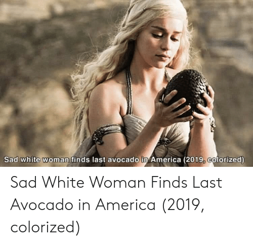 America, Avocado, and White: Sad white woman finds last avocado in America (2019, colorized) Sad White Woman Finds Last Avocado in America (2019, colorized)