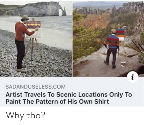 Locations: SADANDUSELESS COM  Artist Travels To Scenic Locations Only To  Paint The Pattern of His Own Shirt Why tho?