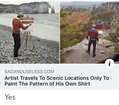 Locations: SADANDUSELESS.COM  Artist Travels To Scenic Locations Only To  Paint The Pattern of His Own Shirt Yes