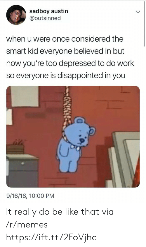 Be Like, Disappointed, and Memes: sadboy austin  @outsinned  when u were once considered the  smart kid everyone believed in but  now you're too depressed to do work  so everyone is disappointed in you  9/16/18, 10:00 PM It really do be like that via /r/memes https://ift.tt/2FoVjhc