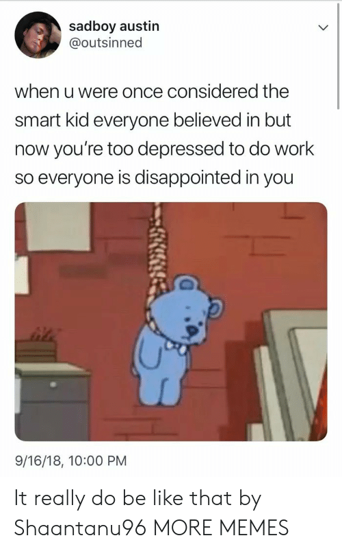 Be Like, Dank, and Disappointed: sadboy austin  @outsinned  when u were once considered the  smart kid everyone believed in but  now you're too depressed to do work  so everyone is disappointed in you  9/16/18, 10:00 PM It really do be like that by Shaantanu96 MORE MEMES