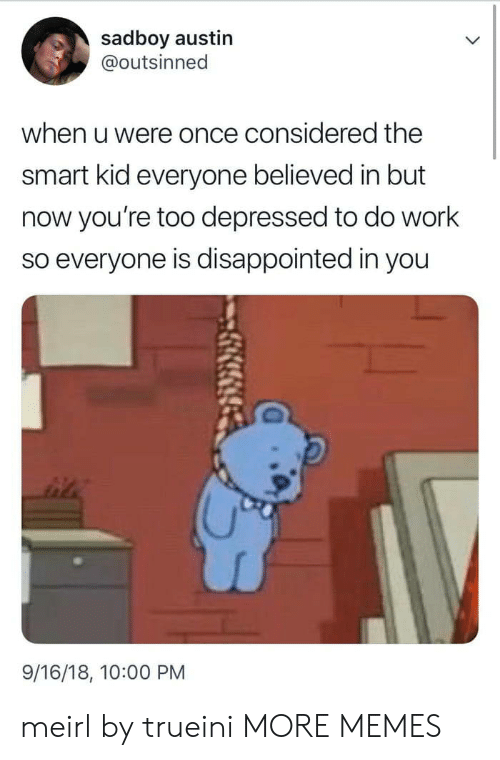 smart kid: sadboy austin  @outsinned  when u were once considered the  smart kid everyone believed in but  now you're too depressed to do work  so everyone is disappointed in you  9/16/18, 10:00 PM meirl by trueini MORE MEMES