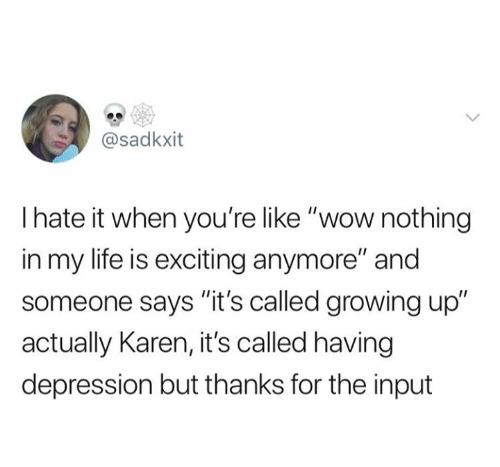 """Growing Up, Life, and Relationships: @sadkxit  Ihate it when you're like """"wow nothing  in my life is exciting anymore"""" and  someone says """"it's called growing up""""  actually Karen, it's called having  depression but thanks for the input"""