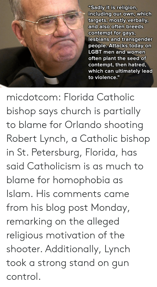 "Church, Lesbians, and Lgbt: Sadly it is religion,  including our own, which  targets, mostly verbally,  and also often breeds  contempt for gays,  lesbians and transgender  people. Attacks today on  LGBT men and women  often plant the seed of  contempt, then hatred,  which can ultimately lead  to violence."" micdotcom:  Florida Catholic bishop says church is partially to blame for Orlando shooting Robert Lynch, a Catholic bishop in St. Petersburg, Florida, has said Catholicism is as much to blame for homophobia as Islam. His comments came from his blog post Monday, remarking on the alleged religious motivation of the shooter. Additionally, Lynch took a strong stand on gun control."