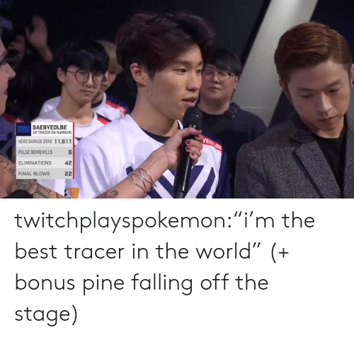 """falling off: SAEBYEOLBE  AS TRACER ON NUMBAN  HERD DAMAGE DONE 11,611  PULSE BOMB KILLS  ELIMINATIONS 4  FINAL BLOWS 22 twitchplayspokemon:""""i'm the best tracer in the world"""" (+ bonus pine falling off the stage)"""