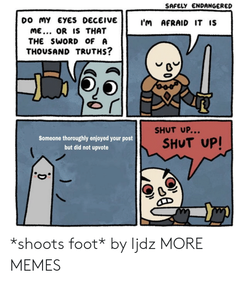 the sword: SAFELY ENDANGERED  DO My EYES DECEIVE ImAFRAID IT IS  ME... OR IS THAT  THE SWORD oF A  THOUSAND TRUTHS?  SHUT UP...  Someone thoroughly enjoyed your post  but did not upvote  SHUT UP! *shoots foot* by ljdz MORE MEMES